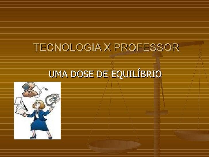 TECNOLOGIA X PROFESSOR UMA DOSE DE EQUILÍBRIO