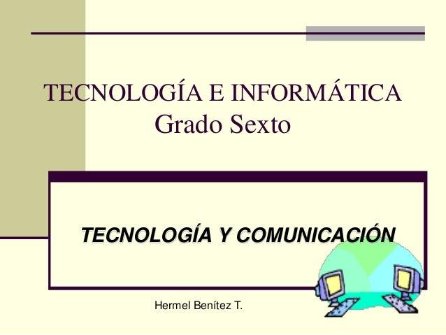 TECNOLOGÍA E INFORMÁTICAGrado SextoTECNOLOGÍA Y COMUNICACIÓNHermel Benítez T.