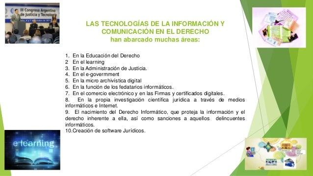 LAS TECNOLOGÍAS DE LA INFORMACIÓN Y COMUNICACIÓN EN EL DERECHO han abarcado muchas áreas: 1. En la Educación del Derecho 2...