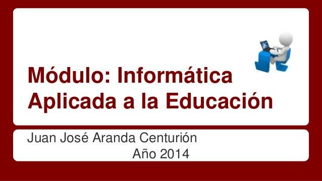 Módulo: Informática  Aplicada a la Educación  Juan José Aranda Centurión  Año 2014