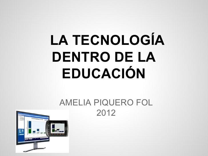 LA TECNOLOGÍADENTRO DE LA EDUCACIÓN AMELIA PIQUERO FOL        2012