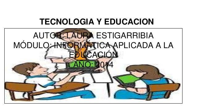 TECNOLOGIA Y EDUCACION  AUTOR: LAURA ESTIGARRIBIA  MÓDULO: INFORMÁTICA APLICADA A LA  EDUCACIÓN  AÑO: 2014