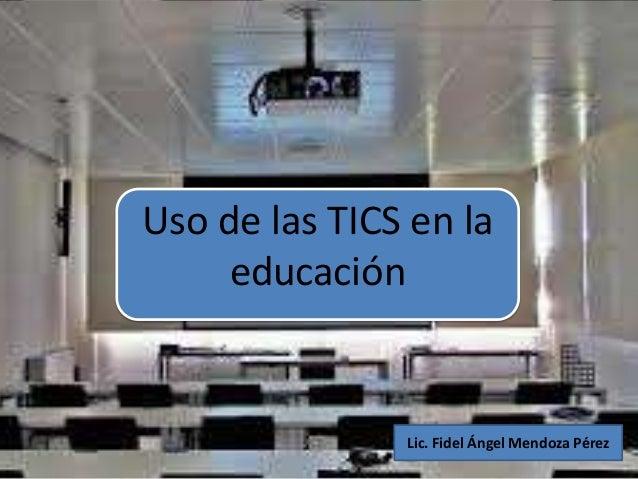 Uso de las TICS en laeducaciónLic. Fidel Ángel Mendoza Pérez