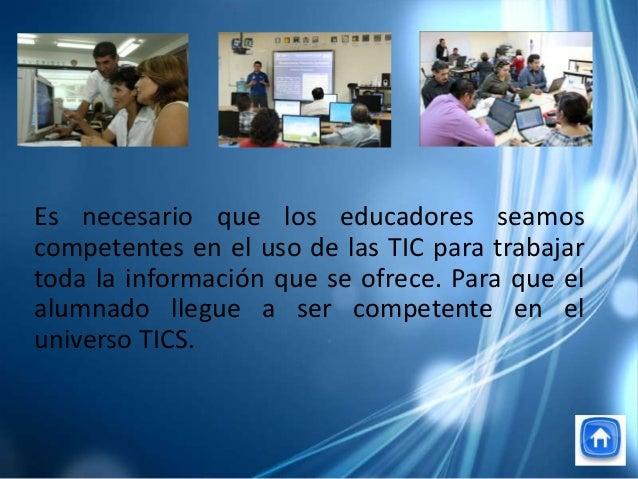 Es necesario que los educadores seamoscompetentes en el uso de las TIC para trabajartoda la información que se ofrece. Par...