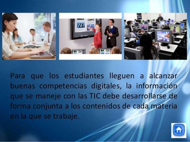 Para que los estudiantes lleguen a alcanzarbuenas competencias digitales, la informaciónque se maneje con las TIC debe des...