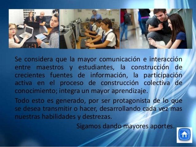 Se considera que la mayor comunicación e interacciónentre maestros y estudiantes, la construcción decrecientes fuentes de ...