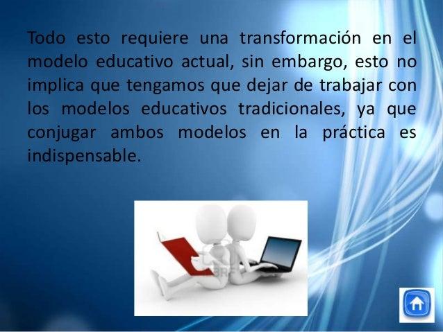 Todo esto requiere una transformación en elmodelo educativo actual, sin embargo, esto noimplica que tengamos que dejar de ...