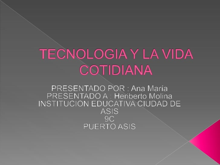 TECNOLOGIA Y LA VIDA COTIDIANA<br />PRESENTADO POR : Ana María<br />PRESENTADO A : Heriberto Molina <br />INSTITUCION EDUC...