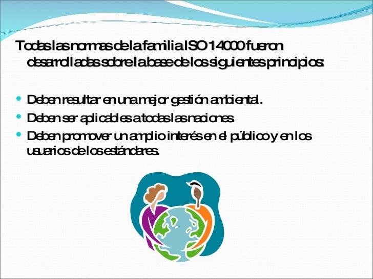 <ul><li>Todas las normas de la familia ISO 14000 fueron desarrolladas sobre la base de los siguientes principios: </li></u...