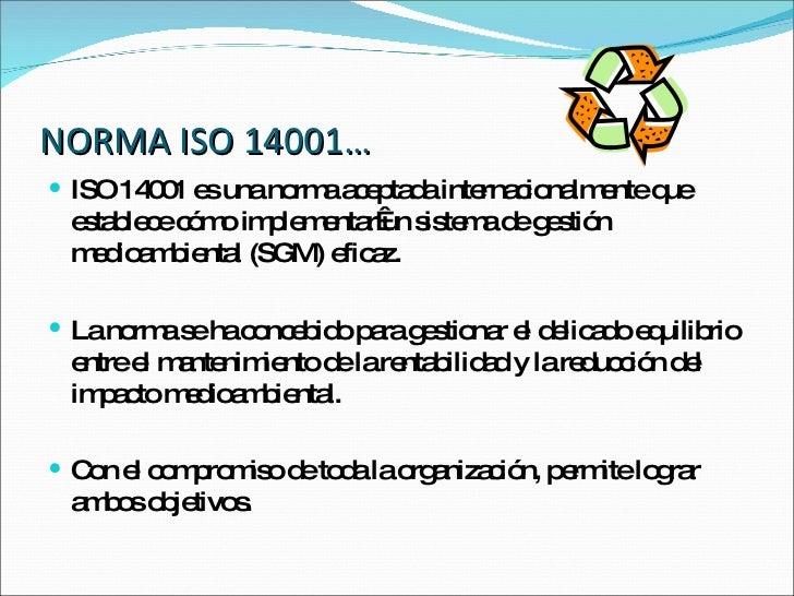 NORMA ISO 14001… <ul><li>ISO 14001 es una norma aceptada internacionalmente que establece cómo implementarun sistema de g...