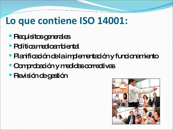 Lo que contiene ISO 14001: <ul><li>Requisitos generales  </li></ul><ul><li>Política medioambiental  </li></ul><ul><li>Plan...