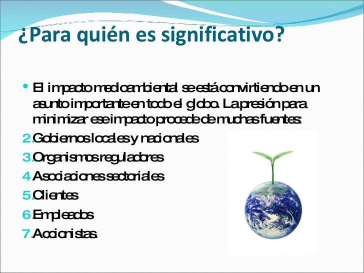 ¿Para quién es significativo? <ul><li>El impacto medioambiental se está convirtiendo en un asunto importante en todo el gl...