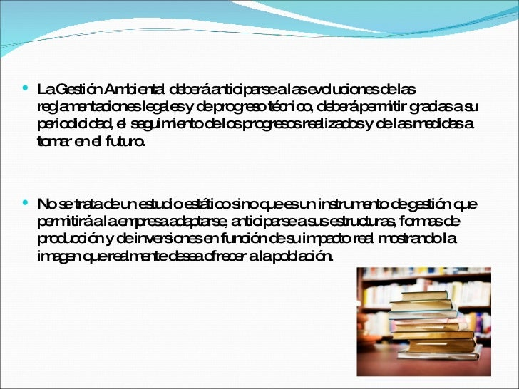 <ul><li>La Gestión Ambiental deberá anticiparse a las evoluciones de las reglamentaciones legales y de progreso técnico, d...
