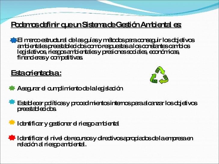 <ul><li>Podemos definir que un Sistema de Gestión Ambiental es: </li></ul><ul><li>El marco estructural de las guías y méto...