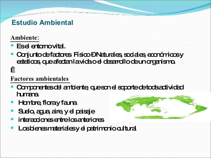 Estudio Ambiental <ul><li>Ambiente: </li></ul><ul><li>Es el entorno vital.  </li></ul><ul><li>Conjunto de factores  Físico...