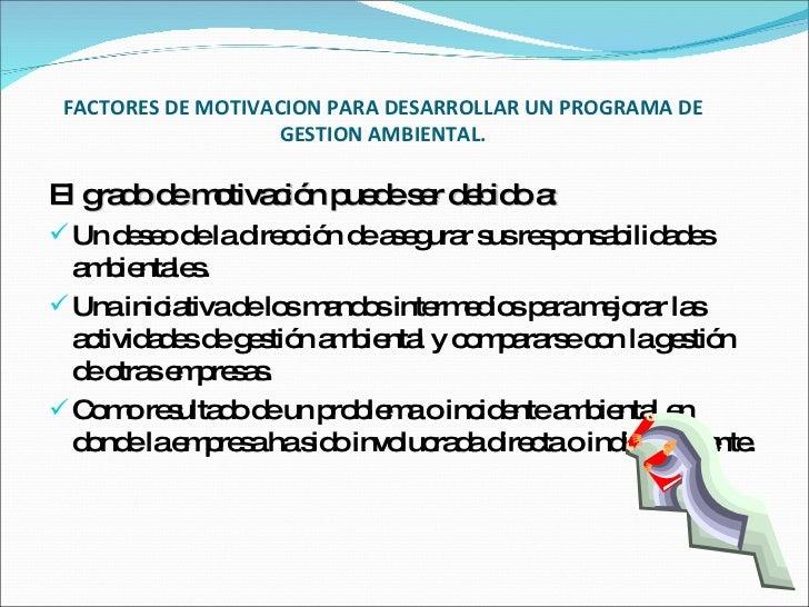 FACTORES DE MOTIVACION PARA DESARROLLAR UN PROGRAMA DE GESTION AMBIENTAL. <ul><li>El grado de motivación puede ser debido ...