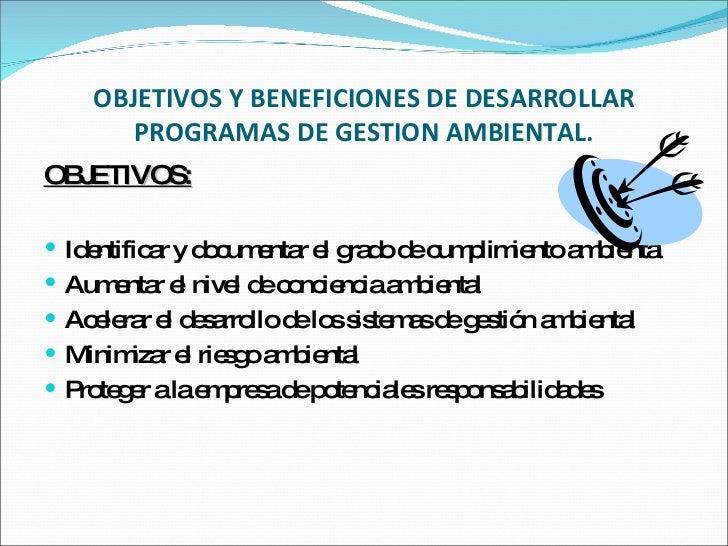 OBJETIVOS Y BENEFICIONES DE DESARROLLAR PROGRAMAS DE GESTION AMBIENTAL. <ul><li>OBJETIVOS: </li></ul><ul><li>Identificar y...