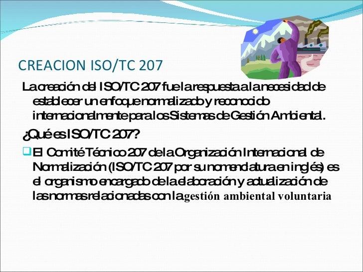 CREACION ISO/TC 207 <ul><li>La creación del ISO/TC 207 fue la respuesta a la necesidad de establecer un enfoque normalizad...