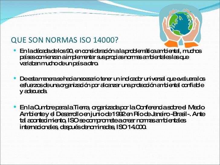 QUE SON NORMAS ISO 14000? <ul><li>En la década de los 90, en consideración a la problemática ambiental, muchos países comi...