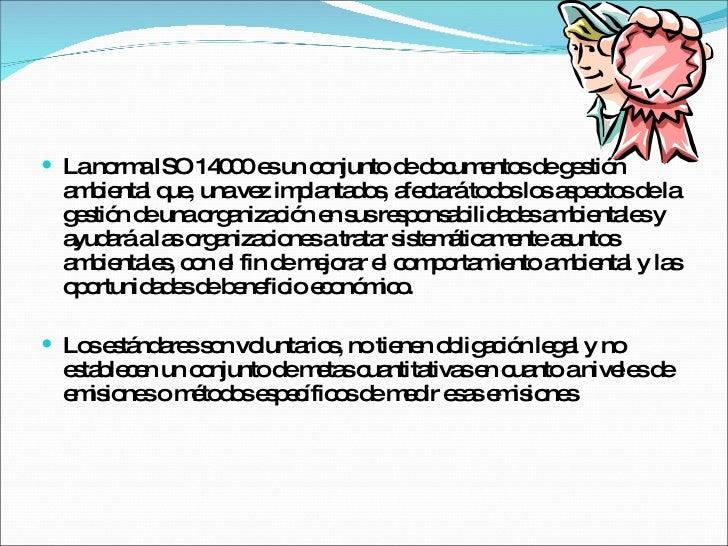 <ul><li>La norma ISO 14000 es un conjunto de documentos de gestión ambiental que, una vez implantados, afectará todos los ...