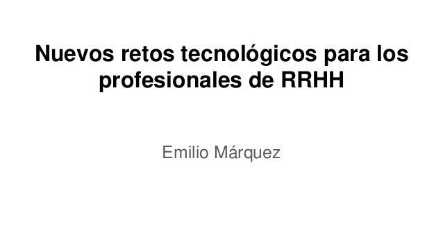 Nuevos retos tecnológicos para los profesionales de RRHH Emilio Márquez