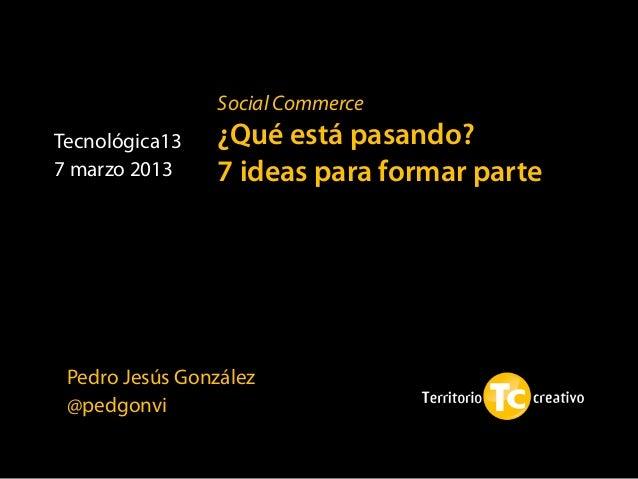 Social CommerceTecnológica13   ¿Qué está pasando?7 marzo 2013    7 ideas para formar parte Pedro Jesús González @pedgonvi