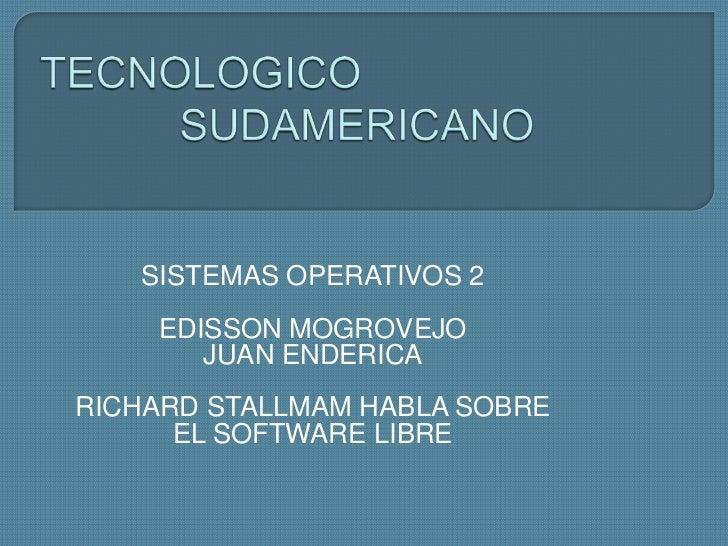 TECNOLOGICO SUDAMERICANO<br />SISTEMAS OPERATIVOS 2<br />EDISSON MOGROVEJO <br />JUAN ENDERICA<br />RICHARD STALLMAM HABLA...