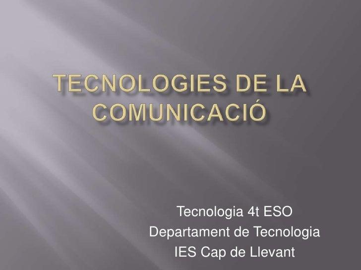 TECNOLOGIES DE LA COMUNICACIÓ<br />Tecnologia 4t ESO<br />Departament de Tecnologia<br />IES Cap de Llevant<br />