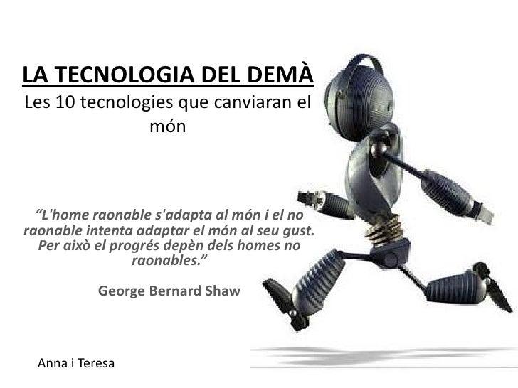 """LA TECNOLOGIA DEL DEMÀ Les 10 tecnologies que canviaran el                món      """"L'home raonable s'adapta al món i el n..."""