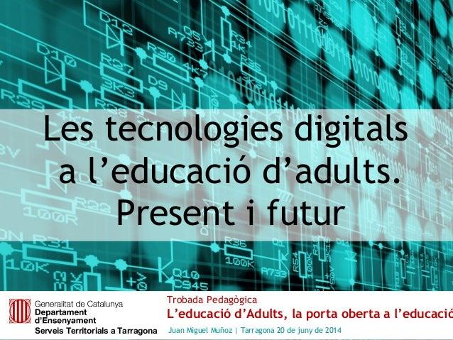 Les tecnologies digitals a l'educació d'adults. Present i futur Trobada Pedagògica L'educació d'Adults, la porta oberta a ...