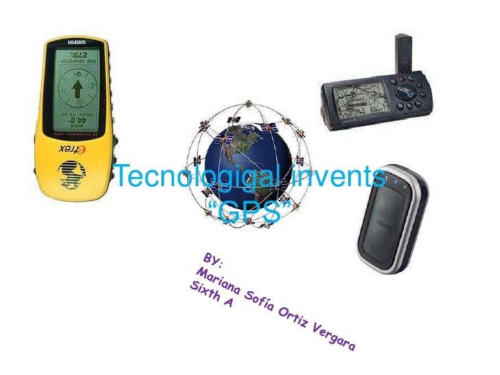 """Tecnologigal invents """"GPS""""<br />BY:<br />Mariana Sofía Ortiz Vergara<br />Sixth A<br />"""