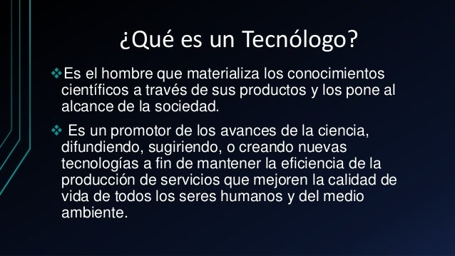 ¿Qué es un Tecnólogo? Es el hombre que materializa los conocimientos científicos a través de sus productos y los pone al ...