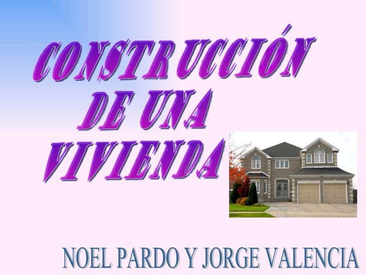 CONSTRUCCIÓN  DE UNA VIVIENDA  NOEL PARDO Y JORGE VALENCIA