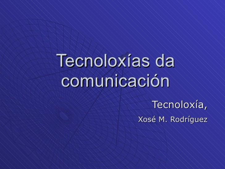 Tecnoloxías da comunicación Tecnoloxía, Xosé M. Rodríguez