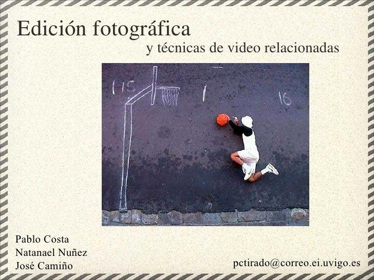 Edición fotográfica y técnicas de video relacionadas [email_address] Pablo Costa Natanael Nuñez José Camiño