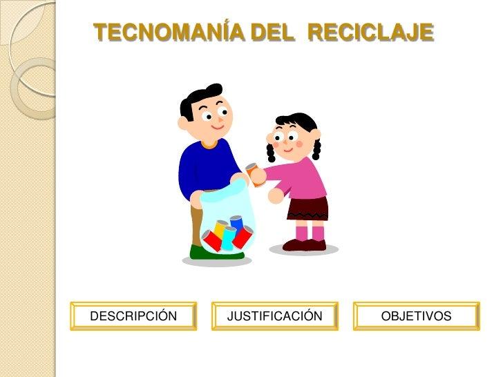 TECNOMANÍA DEL RECICLAJE     DESCRIPCIÓN   JUSTIFICACIÓN   OBJETIVOS