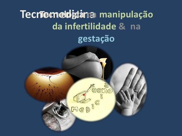 Tecnomedicina manipulação     Tecnologia na       da infertilidade & na             gestação