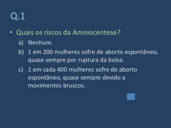 Q.1 • Quais os riscos da Amniocentese?   a) Nenhum.   b) 1 em 200 mulheres sofre de aborto espontâneo,      quase sempre p...