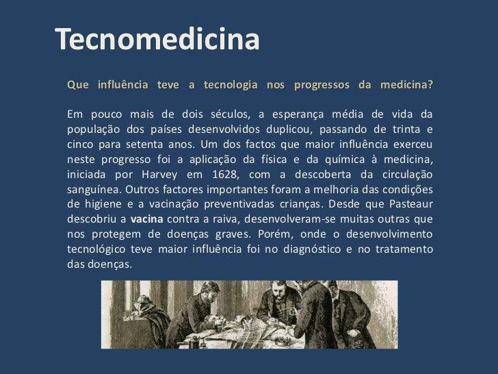 Tecnomedicina Que influência teve a tecnologia nos progressos da medicina?  Em pouco mais de dois séculos, a esperança méd...
