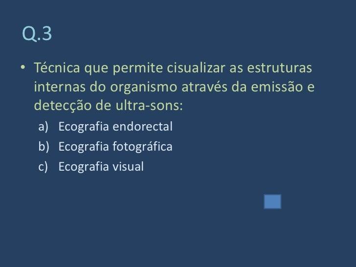 Q.3 • Técnica que permite cisualizar as estruturas   internas do organismo através da emissão e   detecção de ultra-sons: ...