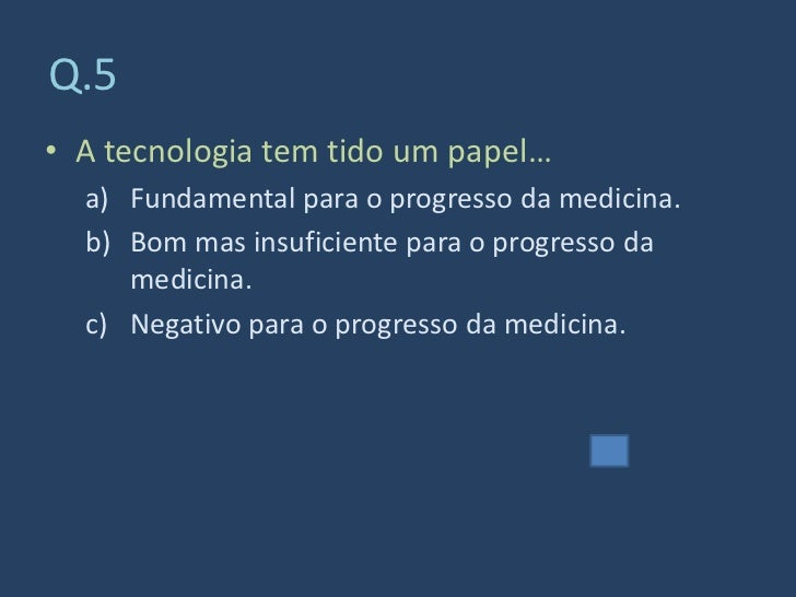 Q.5 • A tecnologia tem tido um papel…   a) Fundamental para o progresso da medicina.   b) Bom mas insuficiente para o prog...