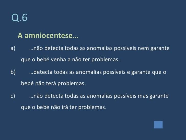 Q.6      A amniocentese… a)      …não detecta todas as anomalias possíveis nem garante      que o bebé venha a não ter pro...