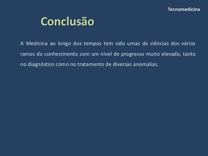 Tecnomedicina          Conclusão A Medicina ao longo dos tempos tem sido umas da ciências dos vários ramos do conhecimento...