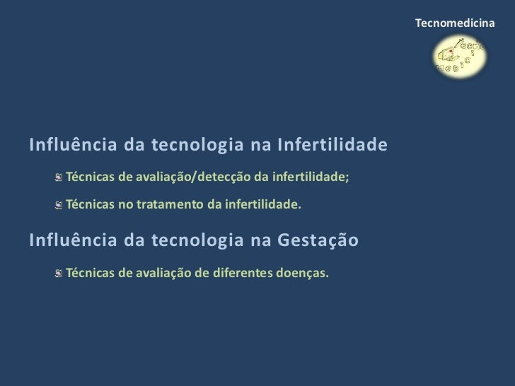 Tecnomedicina     Influência da tecnologia na Infertilidade     Técnicas de avaliação/detecção da infertilidade;     Técni...