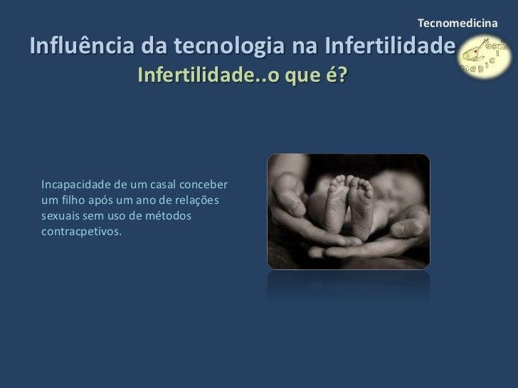 Tecnomedicina  Influência da tecnologia na Infertilidade                  Infertilidade..o que é?     Incapacidade de um c...