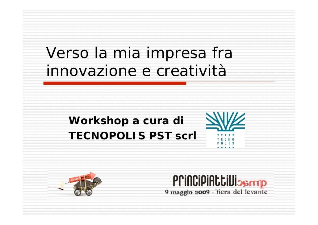 Verso la mia impresa fra innovazione e creatività     Workshop a cura di   TECNOPOLIS PST scrl