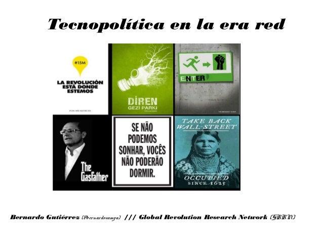 Tecnopolítica en la era red Bernardo Gutiérrez (@bernardosampa) /// Global Revolution Research Network (GRRN)