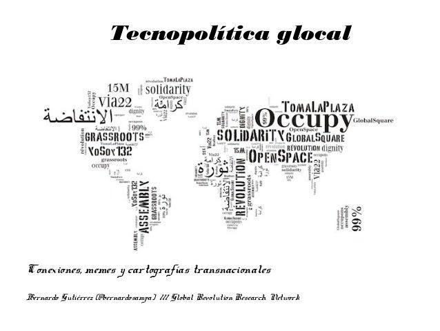 Conexiones, memes y cartografías transnacionales Tecnopolítica glocal Bernardo Gutiérrez (@bernardosampa) /// Global Revol...