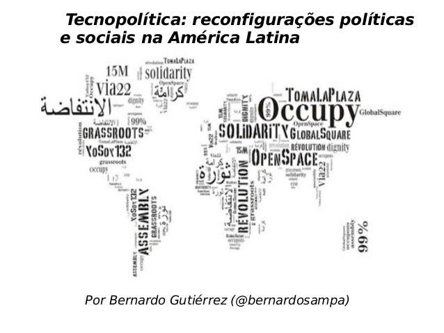 Por Bernardo Gutiérrez (@bernardosampa) Tecnopolítica: reconfigurações políticas e sociais na América Latina