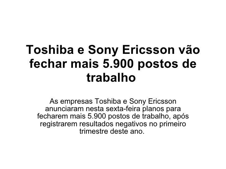 Toshiba e Sony Ericsson vão fechar mais 5.900 postos de trabalho  As empresas Toshiba e Sony Ericsson anunciaram nesta sex...